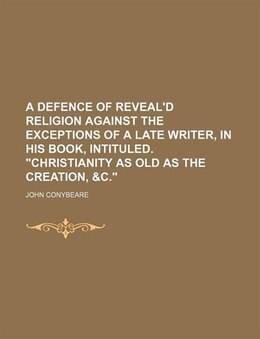 Book A Defence Of Reveal'd Religion Against The Exceptions Of A Late Writer, In His Book, Intituled… by John Conybeare