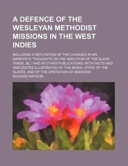 Book A Defence Of The Wesleyan Methodist Missions In The West Indies; Including A Refutation Of The… by Richard Watson