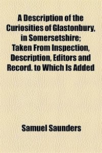 Book A Description of the Curiosities of Glastonbury, in Somersetshire; Taken From Inspection… by Samuel Saunders