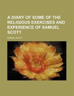 Book A Diary Of Some Of The Religious Exercises And Experience Of Samuel Scott by Samuel Scott