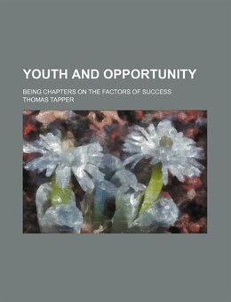 Book Youth And Opportunity; Being Chapters On The Factors Of Success by Thomas Tapper