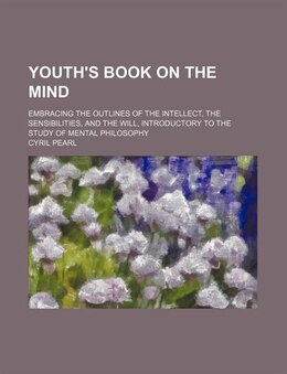 Book Youth's Book On The Mind; Embracing The Outlines Of The Intellect, The Sensibilities, And The Will… by Cyril Pearl