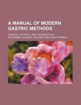 Book A Manual Of Modern Gastric Methods; Chemical, Physical, And Therapeutical by Alexander Lockhart Gillespie