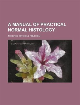 Book A Manual Of Practical Normal Histology by Theophil Mitchell Prudden
