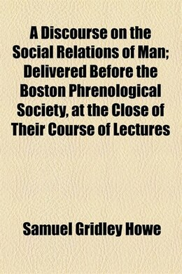 Book A Discourse on the Social Relations of Man; Delivered Before the Boston Phrenological Society, at… by Samuel Gridley Howe