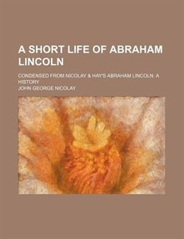 Book A Short Life of Abraham Lincoln (1902) by John George Nicolay