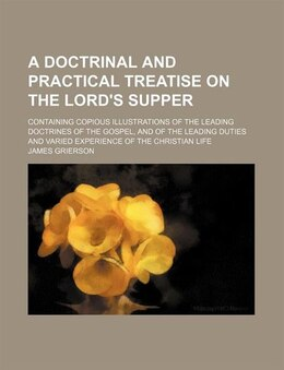 Book A Doctrinal And Practical Treatise On The Lord's Supper; Containing Copious Illustrations Of The… by James Grierson