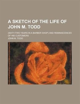 Book A Sketch Of The Life Of John M. Todd; (sixty-two Years In A Barber Shop) And Reminiscences Of His… by John M. Todd