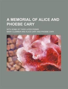 Book A Memorial Of Alice And Phoebe Cary; With Some Of Their Later Poems by Mary Clemmer