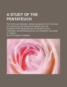 Book A Study Of The Pentateuch; For Popular Reading Being An Inquiry Into The Age Of The So-called Books… by Rufus Phineas Stebbins