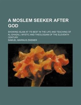 Book A Moslem Seeker After God; Showing Islam At Its Best In The Life And Teaching Of Al-ghazali, Mystic… by Samuel Marinus Zwemer