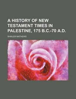 Book A History of New Testament Times in Palestine, 175 B.c.-70 A.d. by Shailer Mathews