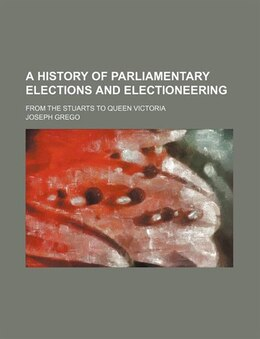 Book A History Of Parliamentary Elections And Electioneering; From The Stuarts To Queen Victoria by Joseph Grego