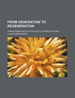 Book From Generation To Regeneration; Three Pamphlets On The Occult Forces Of Sex by Lois Waisbrooker