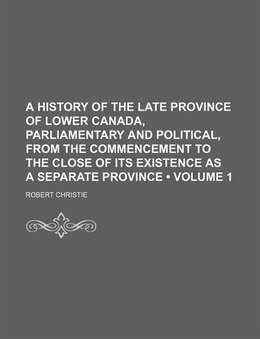 Book A History Of The Late Province Of Lower Canada, Parliamentary And Political, From The Commencement… by Robert Christie