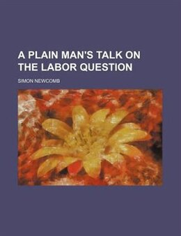 Book A Plain Man's Talk on the Labor Question by Simon Newcomb