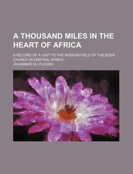 Book A Thousand Miles In The Heart Of Africa; A Record Of A Visit To The Mission-field Of The Boer… by Johannes Du Plessis