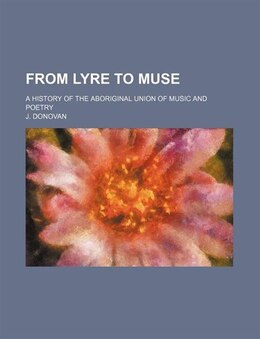 Book From Lyre To Muse; A History Of The Aboriginal Union Of Music And Poetry by J. Donovan