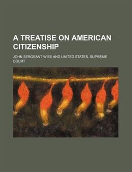 Book A Treatise on American Citizenship by John Sergeant Wise