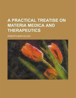 Book A Practical Treatise On Materia Medica And Therapeutics by Roberts Bartholow