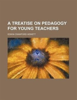 Book A Treatise on Pedagogy for Young Teachers by Edwin Crawford Hewett