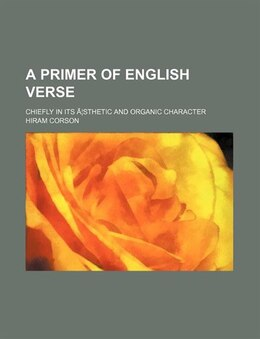 Book A Primer Of English Verse; Chiefly In Its æsthetic And Organic Character by Hiram Corson