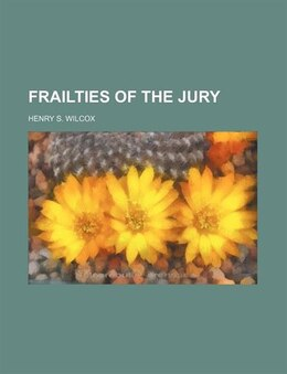 Book Frailties Of The Jury by Henry S. Wilcox