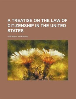 Book A Treatise on the Law of Citizenship in the United States by Prentiss Webster