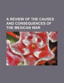Book A Review of the Causes and Consequences of the Mexican War by William Jay