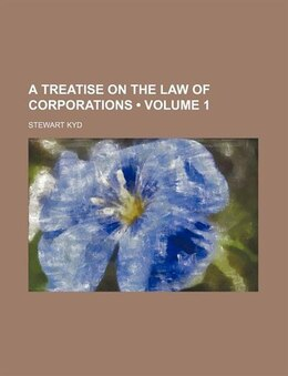 Book A Treatise On The Law Of Corporations (volume 1) by Stewart Kyd