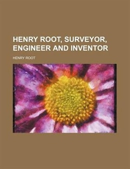 Book Henry Root, Surveyor, Engineer And Inventor by Henry Root