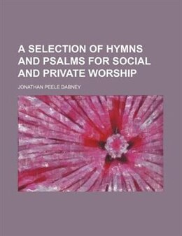 Book A Selection of Hymns and Psalms for Social and Private Worship by Jonathan Peele Dabney