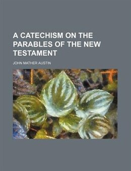 Book A Catechism on the Parables of the New Testament by John Mather Austin