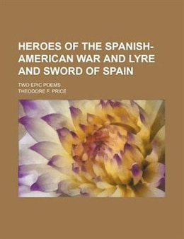 Book Heroes Of The Spanish-american War And Lyre And Sword Of Spain; Two Epic Poems by Theodore F. Price