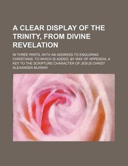 Book A Clear Display Of The Trinity, From Divine Revelation; In Three Parts, With An Address To… by Alexander Murray