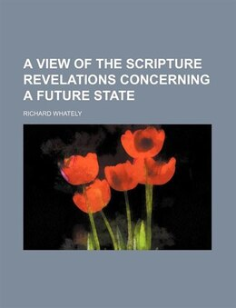 Book A View of the Scripture Revelations Concerning a Future State by Richard Whately