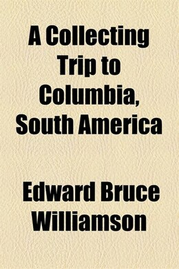 Book A Collecting Trip to Columbia, South America by Edward Bruce Williamson
