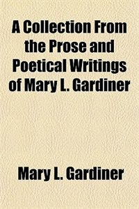 Book A Collection From the Prose and Poetical Writings of Mary L. Gardiner by Mary L. Gardiner
