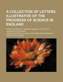 Book A Collection Of Letters Illustrative Of The Progress Of Science In England; From The Reign Of Queen… by James Orchard Halliwell-phillipps