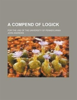 Book A Compend Of Logick; For The Use Of The University Of Pennsylvania by John Andrews