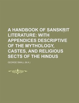 Book A Handbook Of Sansk?it Literature; With Appendices Descriptive Of The Mythology, Castes, And… by George Small