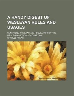 Book A Handy Digest Of Wesleyan Rules And Usages; Containing The Laws And Regulations Of The Wesleyan… by Charles Povah
