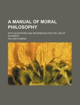 Book A Manual Of Moral Philosophy; With Quotations And References For The Use Of Students by William Fleming