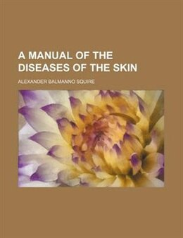 Book A Manual of the Diseases of the Skin by Alexander Balmanno Squire