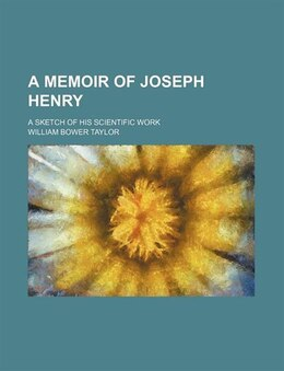 Book A Memoir Of Joseph Henry; A Sketch Of His Scientific Work by William Bower Taylor