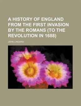 Book A History Of England From The First Invasion By The Romans (to The Revolution In 1688) by John Lingard