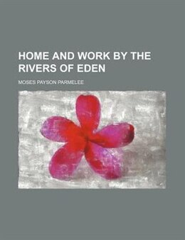 Book Home And Work By The Rivers Of Eden by Moses Payson Parmelee