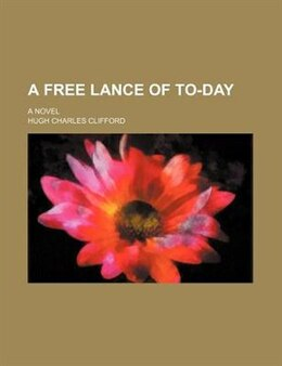 Book A Free Lance Of To-day; A Novel by Hugh Charles Clifford