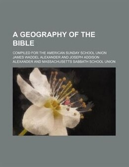 Book A Geography Of The Bible; Compiled For The American Sunday School Union by James Waddel Alexander