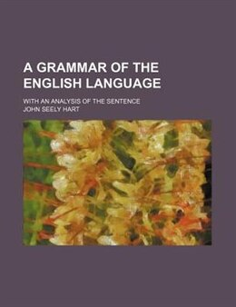 Book A Grammar Of The English Language; With An Analysis Of The Sentence by John Seely Hart